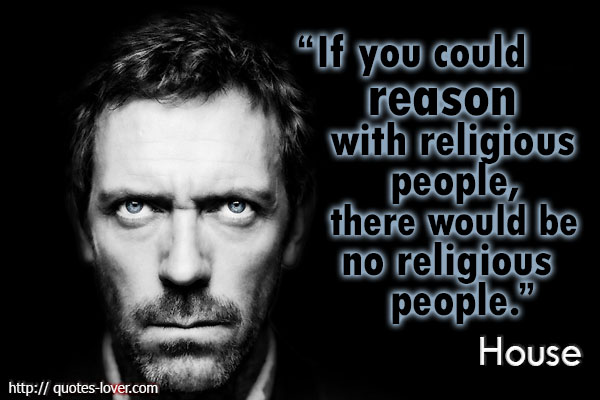 """If you could reason with religious people, there would be no religious people."" Gregory House"