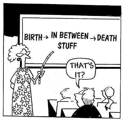 """Cartoon of a teacher pointing to a chalk board that says, """"BIRTH -> IN BETWEEN STUFF -> DEATH."""" A student in the classroom is asking, """"That's it?"""""""