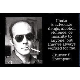 """I hate to advocate drugs, alcohol, violence, or insanity to anyone, but they'e always worked for me."" Hunter S. Thompson"