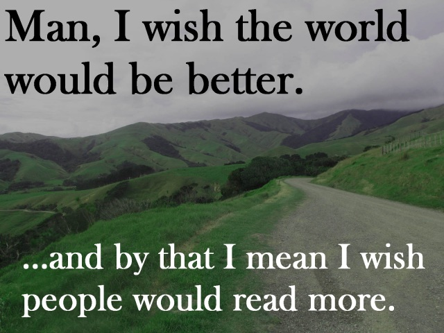 Man, I wish the world would be better... and by that, I mean I wish people would read more.