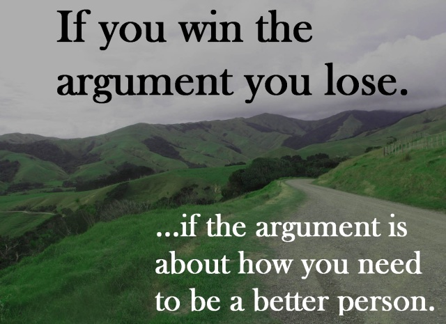 If you win the argument, you lose... if the argument is about how you need to be a better person.