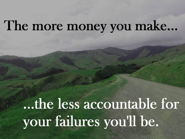 The more money you make... the less accountable for your failures you'll be.
