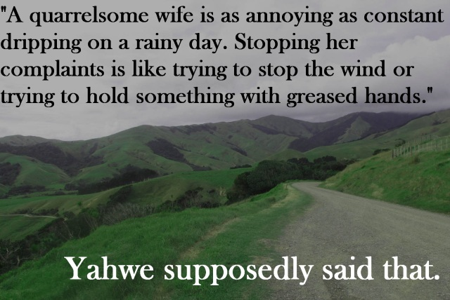 """""""A quarrelsome wife is as annoying as constant dripping on a rainy day. Stopping her complaints is like trying to stop the wind or trying to hold something with greased hands."""" That's seriously in the Bible."""