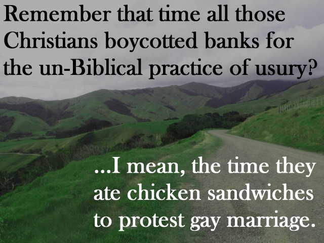 Remember that time all those Christians boycotted banks for the un-Biblical practice of usury? I mean, the time they ate chicken sandwiches to protest gay marriage.