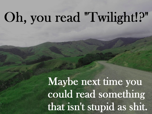 """Oh, you read """"Twilight!?"""" Maybe next time you could read something that isn't stupid as shit."""