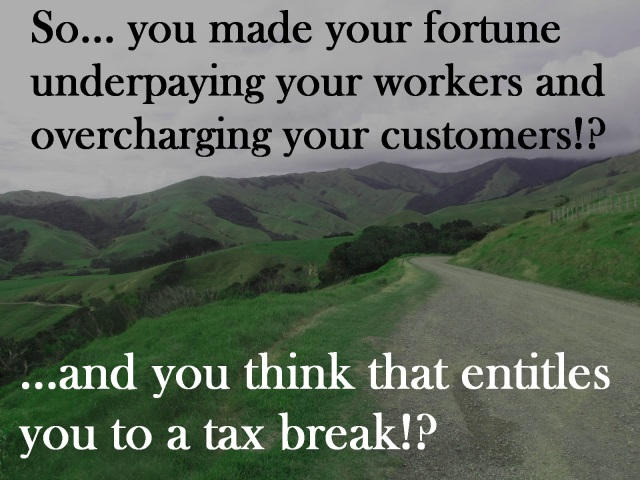 So... you made your fortune underpaying your workers and overcharging your customers!? ...And you think that entitles you to a tax break!?