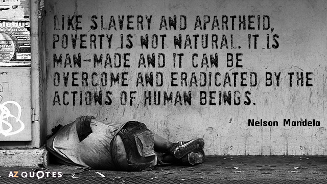 """Like slavery and apartheid, poverty is not natural. It is man-made and it can be overcome and eradicated by the actions of human beings."" Nelson Mandela"