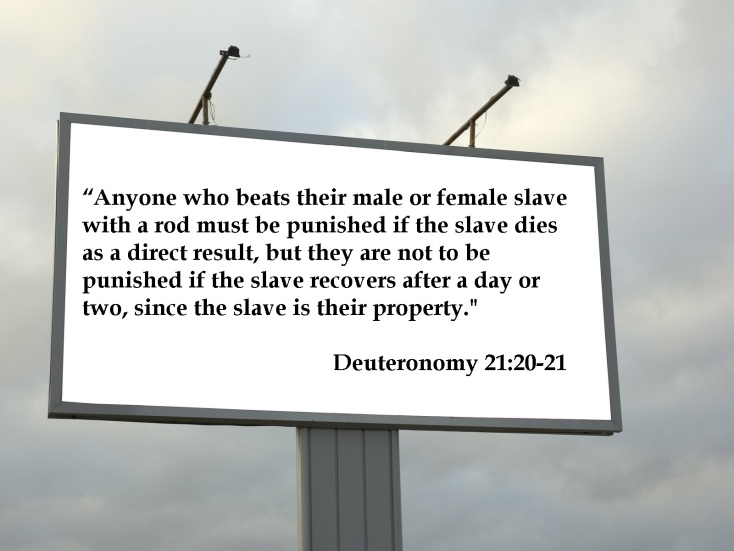 """Anyone who beats their male or female slave with a rod must be punished if the slave dies as a direct result, but they are not to be punished if the slave recovers after a day or two, since the slave is their property."" Deuteronomy 21:20021"