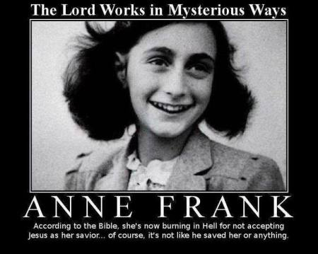"Picture of Anne Frank, with the caption, ""According to the bible, she's now burning in Hell for not accepting Jesus as her savior... of course, it's like he saved her or anything."""