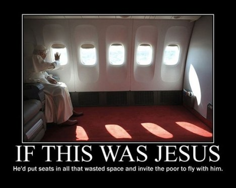 "Picture of the Pope sitting alone in a luxurious private plane, with the caption, ""If this was Jesus, he'd put seats in all that wasted space and invite the poor to fly with him."""