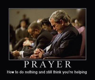 "Picture of George W. Bush praying, with the caption, ""Prayer: How to do nothing and still think you're helping."""