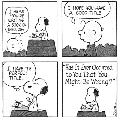 "Charlie Brown, ""I hear you're writing a book on theology. I hope you have a good title."" Snoopy, ""I have the perfect title: Has It Ever Occurred To You That You Might Be Wrong?"""