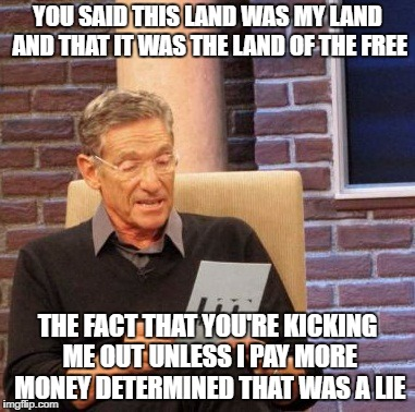 "Maury Povich reading a piece of paper with the caption, ""You said this land was my land and that it was the land of the free. The fact that you're kicking me out unless I pay more money determined that was a lie."""