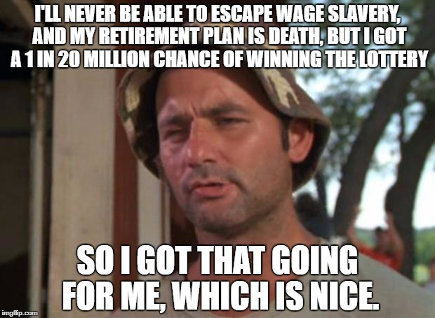 "Bill Murrary meme with the caption, """"ll never be able to escape wage slavery, and my retirement plan is death, but I got a 1-in-20 million chance of winning the lottery. So I got that going for me, which is nice."""