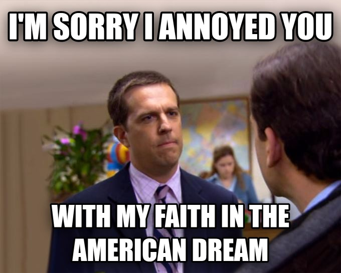 """I'm sorry I annoyed you with my faith in the American Dream."""