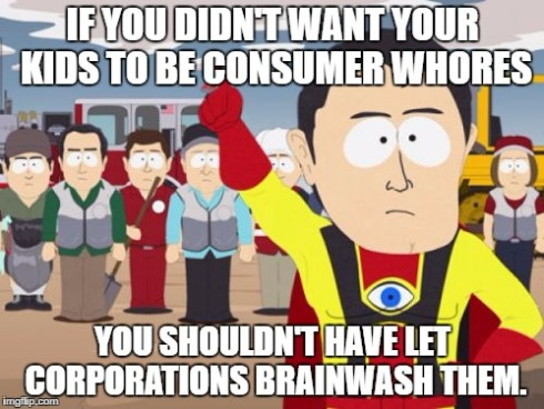 """If you didn't want your kids to be consumer whores, you shouldn't have let corporations brainwash them."""