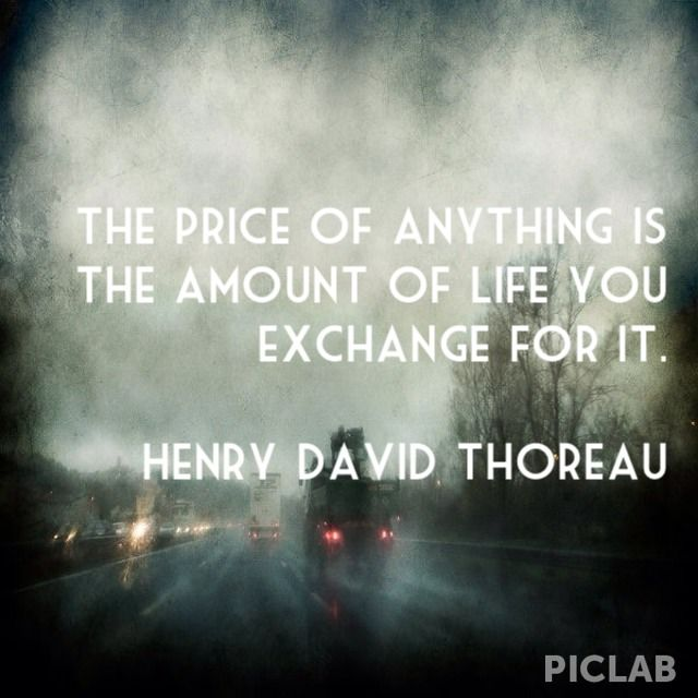 "Quote by Henry David Thoreau, ""The price of anything is the amount of life you exchange for it."""