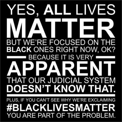 """Yes, all lives matter, but we're focused on black ones right now, ok? Because it is very apparent that our judicial system doesn't know that. Plus, if you can't see why we're exclaiming 'blacklivesmatter' you are part of the problem."""
